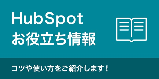 HubSpotお役立ち情報 コツや使い方をご紹介します!