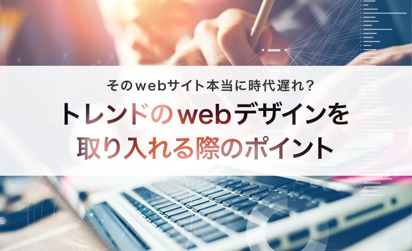 そのwebサイト本当に時代遅れ?トレンドのwebデザインを取り入れる際のポイント サムネイル画像